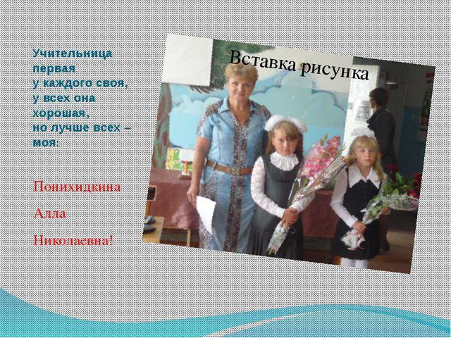 Учительница первая у каждого своя, у всех она хорошая, но лучше всех – моя: П...
