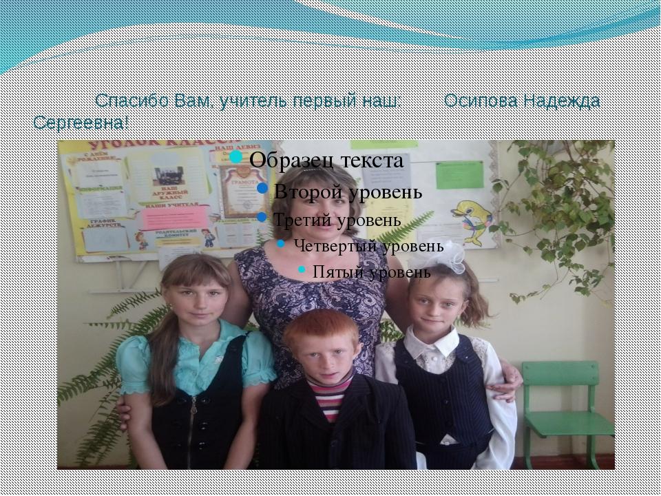Спасибо Вам, учитель первый наш: Осипова Надежда Сергеевна!