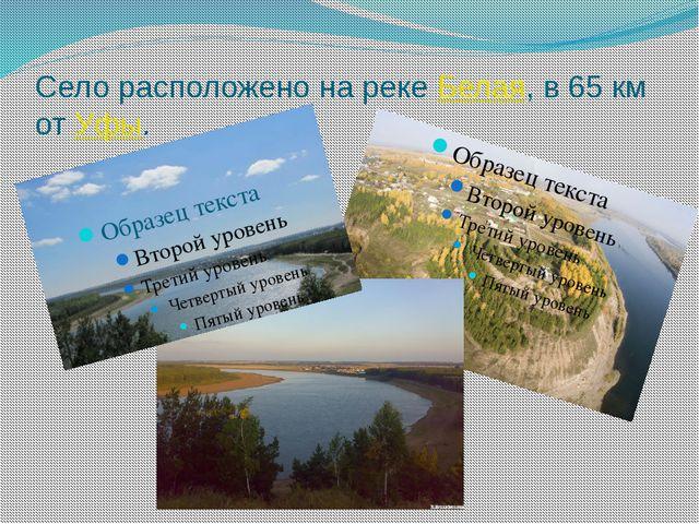 Село расположено на рекеБелая, в 65км отУфы.