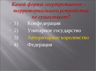 1)Конфедерация 2)Унитарное государство 3)Авторитарное королевство 4)Федер