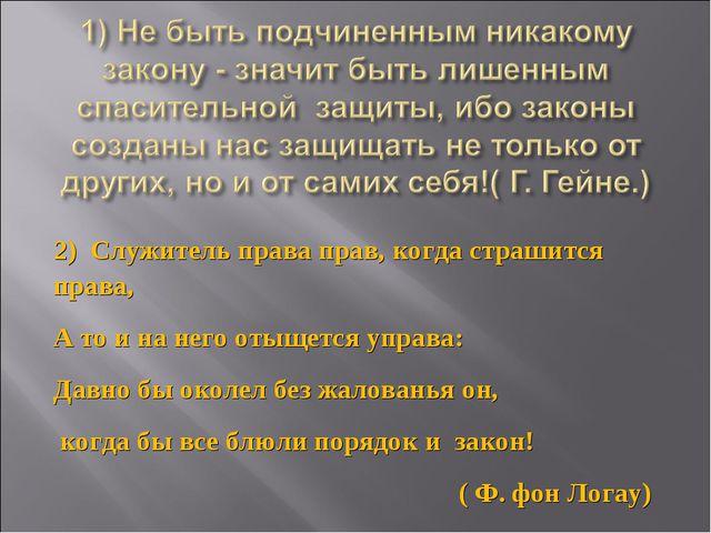 2) Служитель права прав, когда страшится права, А то и на него отыщется управ...