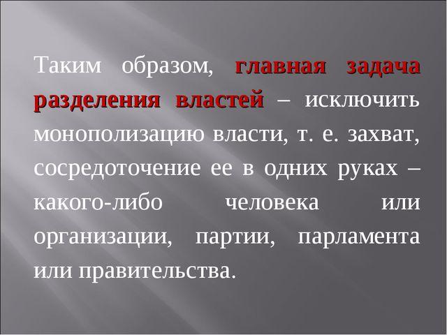 Таким образом, главная задача разделения властей – исключить монополизацию вл...