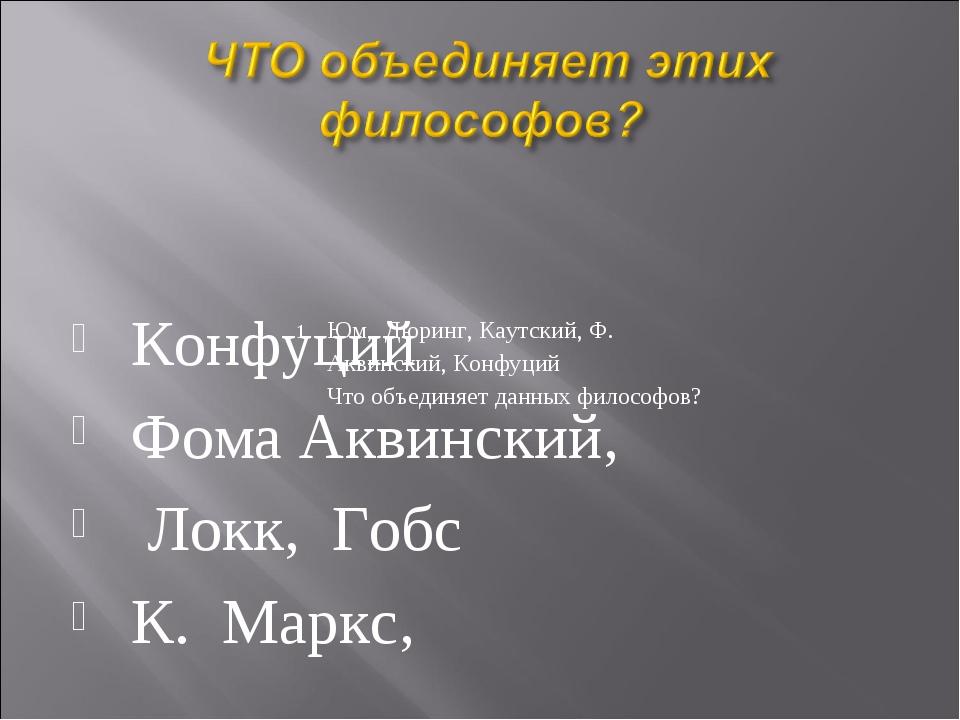 Юм, Дюринг, Каутский, Ф. Аквинский, Конфуций Что объединяет данных философов?...