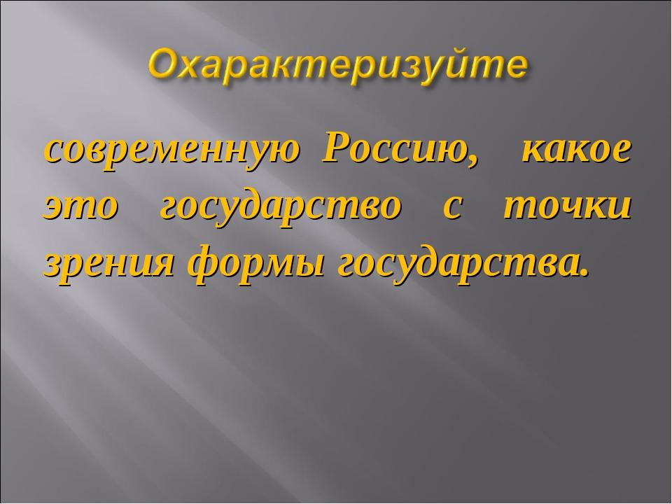 современную Россию, какое это государство с точки зрения формы государства.