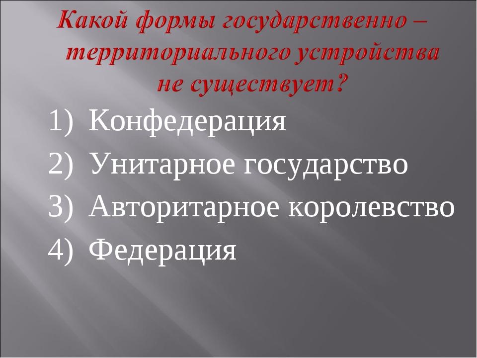 1)Конфедерация 2)Унитарное государство 3)Авторитарное королевство 4)Федер...