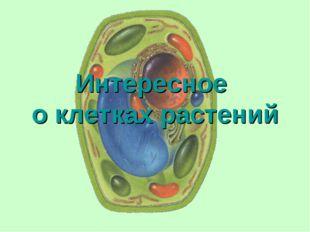Интересное о клетках растений
