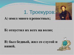 1. Троекуров: А) имел много крепостных; Б) отпустил их всех на волю; В) был