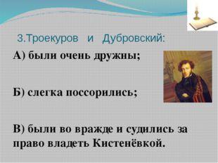 3.Троекуров и Дубровский: А) были очень дружны; Б) слегка поссорились; В) бы