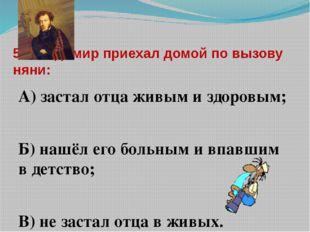 5. Владимир приехал домой по вызову няни: А) застал отца живым и здоровым; Б)