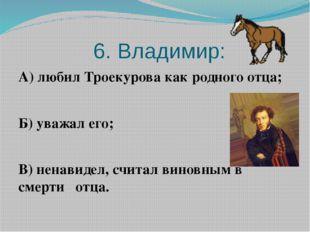 6. Владимир: А) любил Троекурова как родного отца; Б) уважал его; В) ненавид