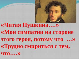 «Читая Пушкина….» «Мои симпатии на стороне этого героя, потому что …» «Трудно