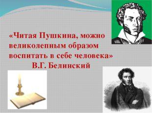 «Читая Пушкина, можно великолепным образом воспитать в себе человека» В.Г. Бе