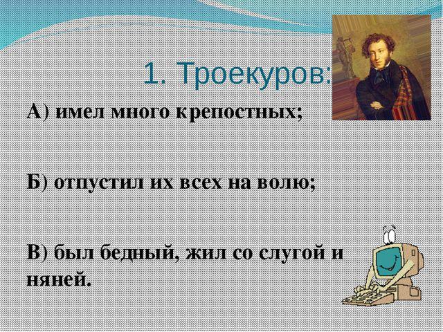1. Троекуров: А) имел много крепостных; Б) отпустил их всех на волю; В) был...