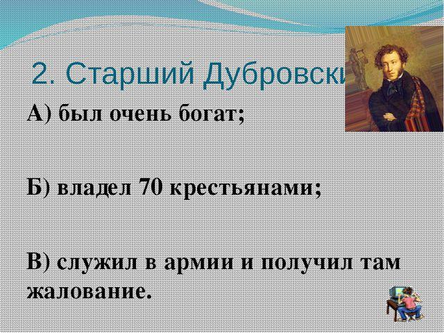 2. Старший Дубровский А) был очень богат; Б) владел 70 крестьянами; В) служи...