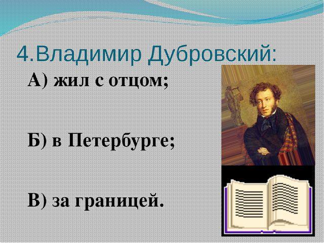4.Владимир Дубровский: А) жил с отцом; Б) в Петербурге; В) за границей.
