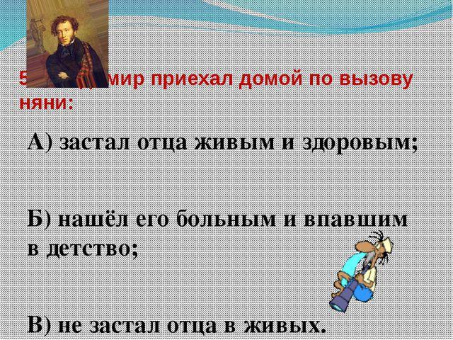 5. Владимир приехал домой по вызову няни: А) застал отца живым и здоровым; Б)...