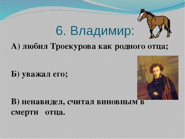 6. Владимир: А) любил Троекурова как родного отца; Б) уважал его; В) ненавид...