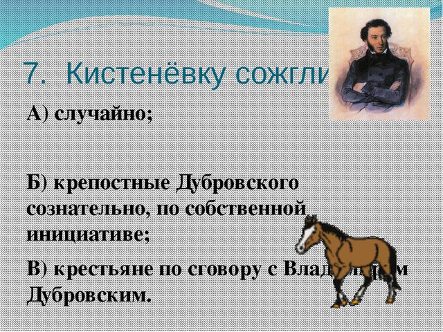 7. Кистенёвку сожгли: А) случайно; Б) крепостные Дубровского сознательно, по...
