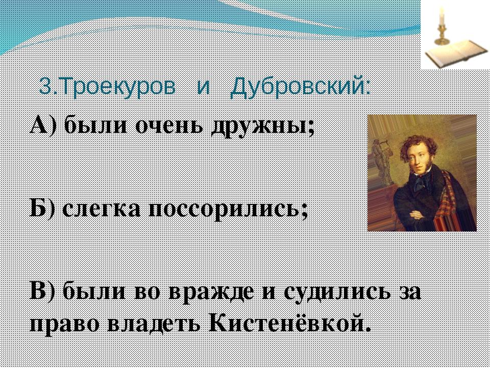 3.Троекуров и Дубровский: А) были очень дружны; Б) слегка поссорились; В) бы...
