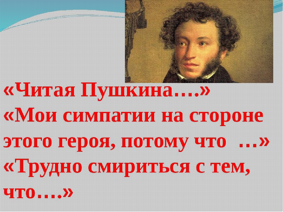 «Читая Пушкина….» «Мои симпатии на стороне этого героя, потому что …» «Трудно...