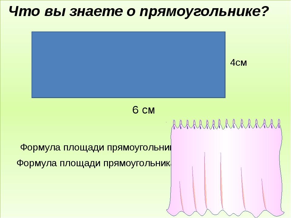 6 см Что вы знаете о прямоугольнике? 4см Формула площади прямоугольника S = а...