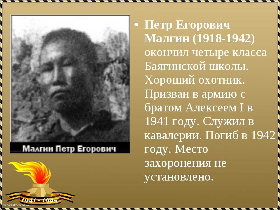 Петр Егорович Малгин (1918-1942) окончил четыре класса Баягинской школы. Хоро...