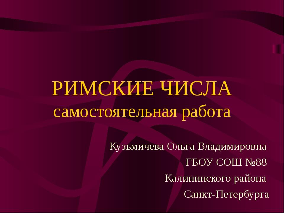 РИМСКИЕ ЧИСЛА самостоятельная работа Кузьмичева Ольга Владимировна ГБОУ СОШ №...