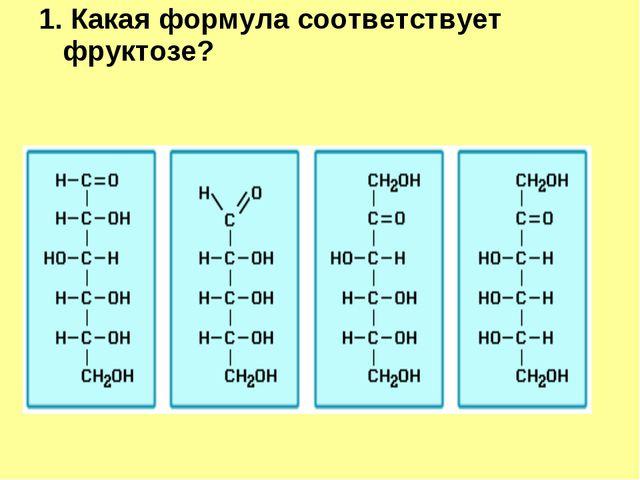 1. Какая формула соответствует фруктозе? ...