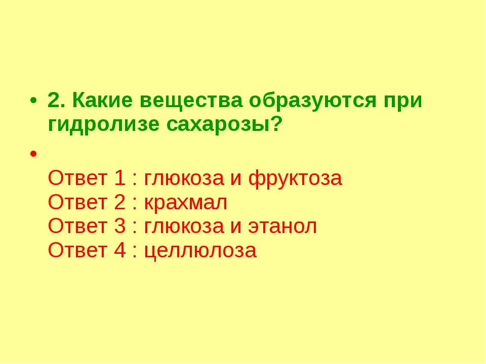 2. Какие вещества образуются при гидролизе сахарозы? Ответ 1 : глюкоза и фрук...