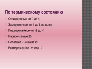 По термическому состоянию Охлажденные -от 0 до 4 Замороженное- от 1 до 8 не в