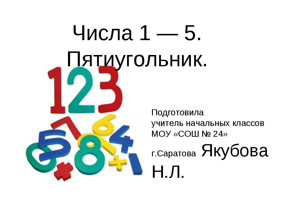 Числа 1 — 5. Пятиугольник. Подготовила учитель начальных классов МОУ «СОШ № 2...