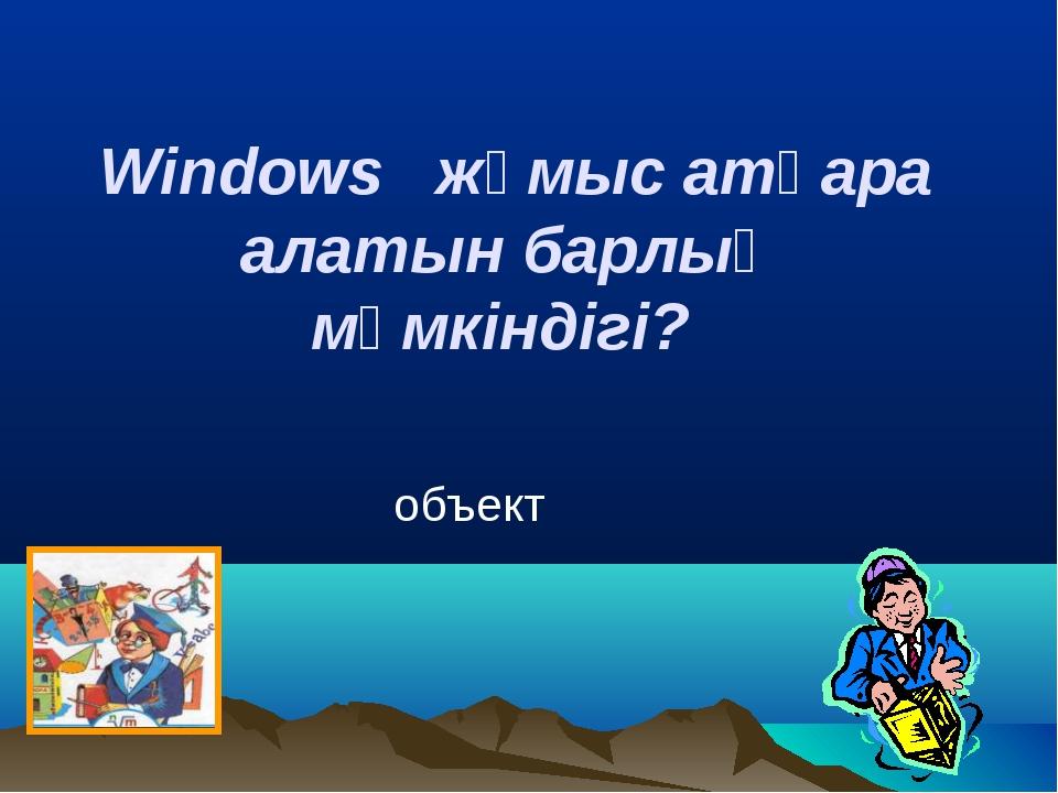 Windows жұмыс атқара алатын барлық мүмкіндігі? объект