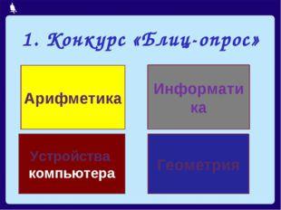 1. Конкурс «Блиц-опрос» Арифметика Информатика Геометрия Устройства компьютера