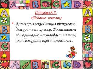 Ситуация 2. «Педагог -ученик» Категорический отказ учащегося дежурить по клас