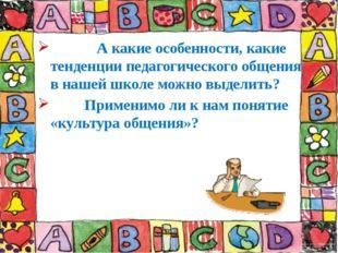 А какие особенности, какие тенденции педагогического общения в нашей школе м