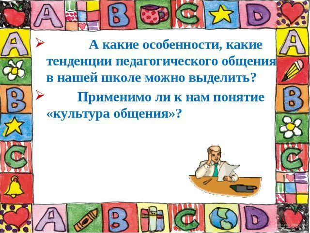 А какие особенности, какие тенденции педагогического общения в нашей школе м...