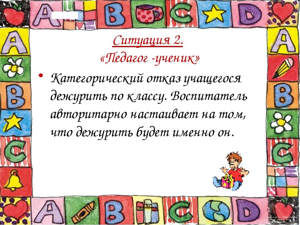 Ситуация 2. «Педагог -ученик» Категорический отказ учащегося дежурить по клас...