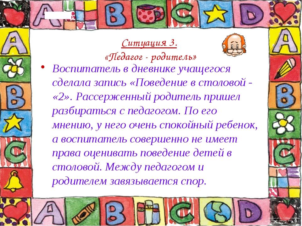 Ситуация 3. «Педагог - родитель» Воспитатель в дневнике учащегося сделала зап...