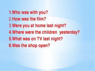 1.Who was with you? 2.How was the film? 3.Were you at home last night? 4.Whe