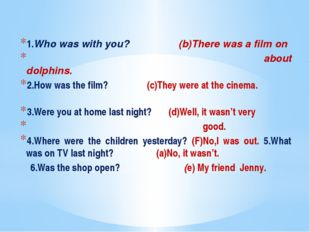 1.Who was with you? (b)There was a film on about dolphins. 2.How was the fil