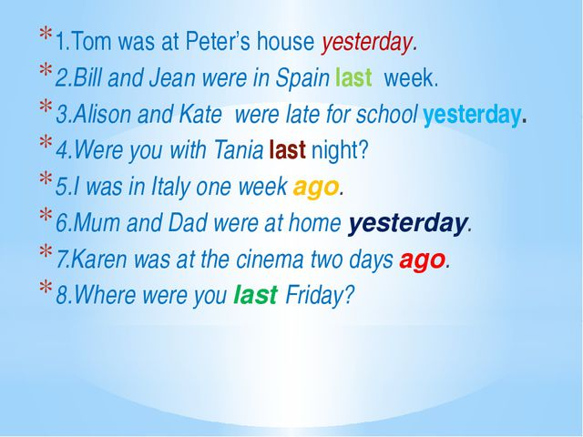 1.Tom was at Peter's house yesterday. 2.Bill and Jean were in Spain last wee...