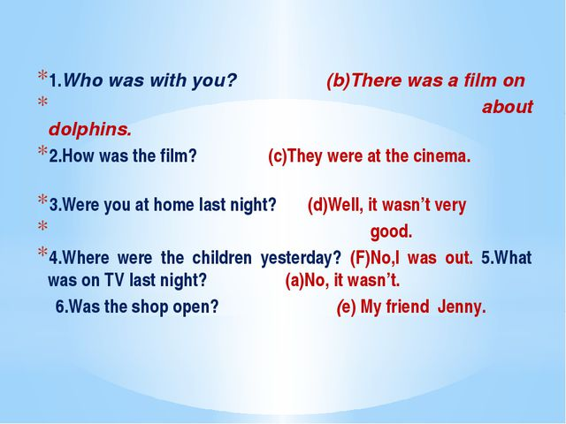 1.Who was with you? (b)There was a film on about dolphins. 2.How was the fil...