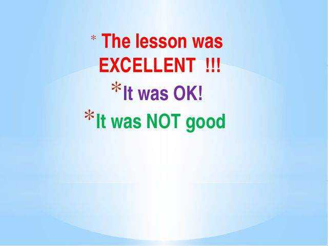 The lesson was EXCELLENT !!! It was OK! It was NOT good