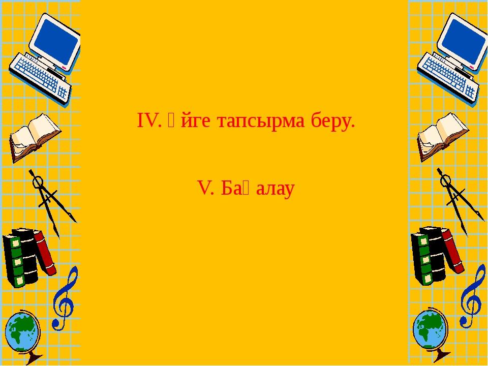 ІV. Үйге тапсырма беру. V. Бағалау