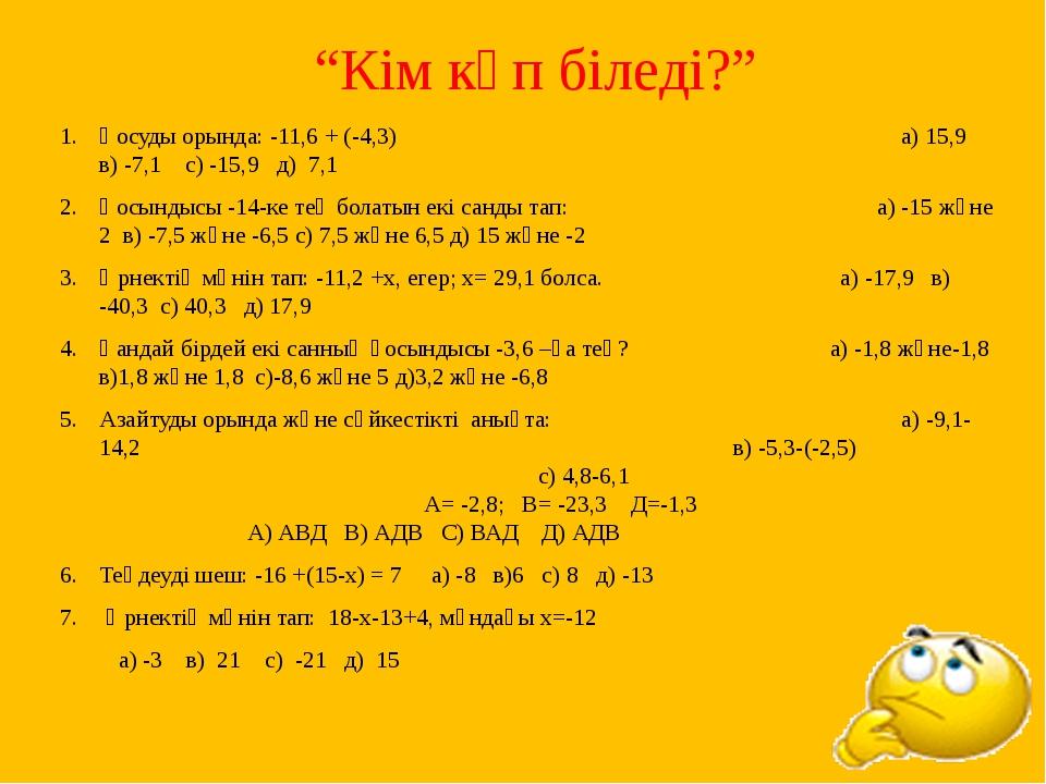 """""""Кім көп біледі?"""" Қосуды орында: -11,6 + (-4,3) а) 15,9 в) -7,1 с) -15,9 д)..."""