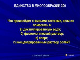 время ГЛАВНЫЙ ЭКРАН ЕДИНСТВО В МНОГООБРАЗИИ 300 Что произойдет с живыми клетк