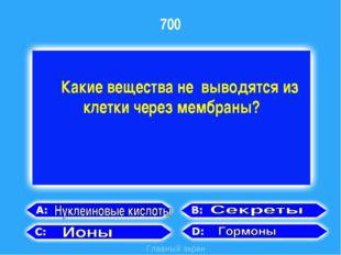 700 Главный экран Какие вещества не выводятся из клетки через мембраны?