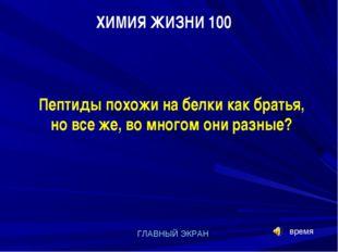 ХИМИЯ ЖИЗНИ 100 ГЛАВНЫЙ ЭКРАН Пептиды похожи на белки как братья, но все же,
