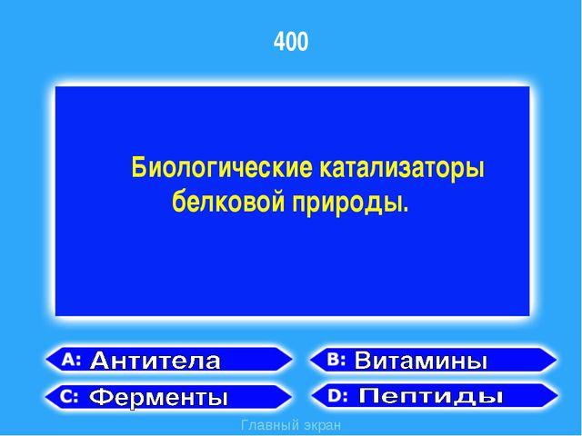 400 Главный экран Биологические катализаторы белковой природы.