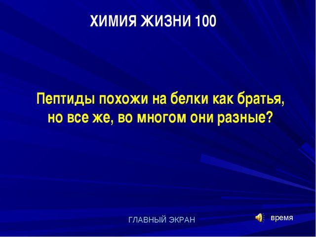 ХИМИЯ ЖИЗНИ 100 ГЛАВНЫЙ ЭКРАН Пептиды похожи на белки как братья, но все же,...